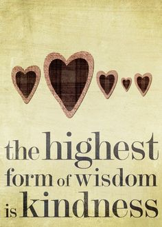 """The highest form of wisdom is kindness."" The Talmud"