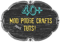 40 + Mod podge crafts and tuts