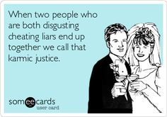 When two people who are both disgusting cheating liars end up together we call that karmic justice.