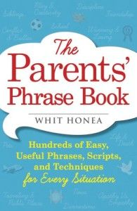 """""""The advice I offer is merely suggestion; granted, it is really awesome suggestion, but the words you use are entirely up to you. You are the parent; I'm just some guy on the playground."""" – Whit Honea, author, The Parents' Phrase Book"""