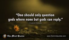 "themindquotes.com : Friedrich Nietzsche Quotes on God and Power""One should only question gods where none but gods can reply."" ~ Friedrich Nietzsche"