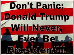 DON'T PANIC: DONALD TRUMP WILL NEVER, EVER BE PRESIDENT!!!