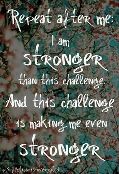 I am stronger than this challenge, and this challenge is making me even stronger.