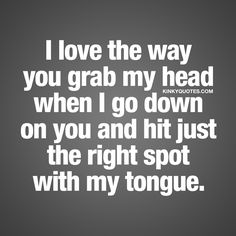 """""""I love the way you grab my head when I go down on you and hit just the right spot with my tongue."""" The WORLDS BEST naughty quotes for him and her!"""
