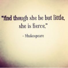 """And though she be but little, she is fierce."" - Shakespeare"