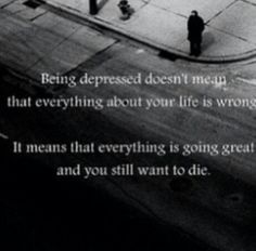 Being depressed doesn't mean that everything about your life is wrong, it means everything is going great, & You still want to die
