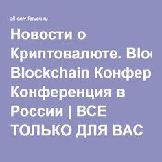 Новости о Криптовалюте. Blockchain Конференция в России | ВСЕ ТОЛЬКО ДЛЯ ВАС