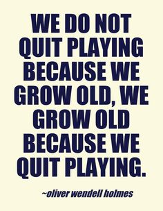 We do not quit playing because we grow old, we grow old because we quit playing.  - Oliver Wendell Holmes
