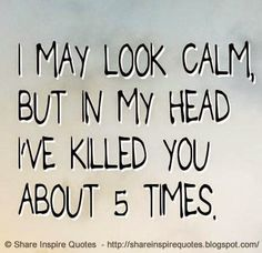 I may look calm, but in my head I've killed you about 5 times. | Share Inspire Quotes - Inspiring Quotes | Love Quotes | Funny Quotes | Quotes about Life