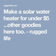 Make a solar water heater for under $5 ...other goodies here too. - rugged life