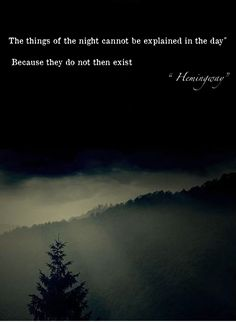 """""""The things of the night cannot be explained in the day, because they do not then exist."""" - Hemingway"""
