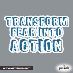 Transform fear into action.  #PaleoMotivation #PaleoInspiration #PaleoQuotes #PaleoRecipe