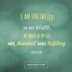 """Inspirational Quotes about prosperity   """"I am unlimited in my wealth. All areas of my life are abundant and fulfilling."""" — Louise Hay"""
