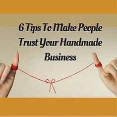 6 Tips To Make People Trust Your Handmade Business www.craftmakerpro...