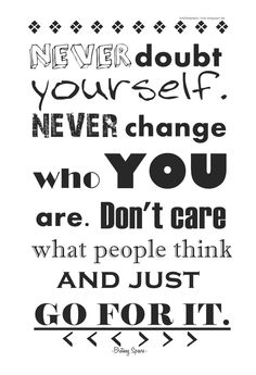 Never doubt yourself. Never change YOU are. Dont care what people think and just go for it.