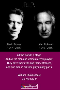"""All the world's a stage, And all the men and women merely players; They have their exits and their entrances, And one man in his time plays many parts.  William Shakespeare, """"As You Like It""""  RIP David Bowie and Alan Rickman"""