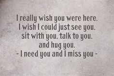 I wish I could just see you, sit with you, talk to you, & hug you. I need you & I miss you. I Needed You Quotes, I Miss You Quotes, Missing You Quotes, Me Quotes, Qoutes, Miss You Mum, I Miss Her, Seeing You Quotes, Grieving Quotes