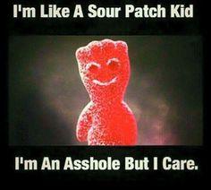 I'm like a sour patch kid - I'm an asshole but I care