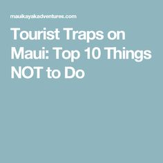 Tourist Traps on Maui: Top 10 Things NOT to Do