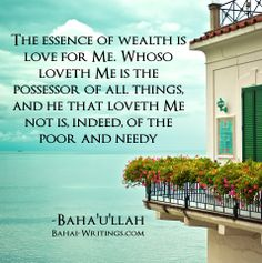 The essence of wealth is love for Me. Whoso loveth Me is the possessor of all things, and he that loveth Me not is, indeed, of the poor and needy -Baha'u'llah