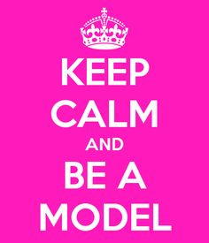 ceep calm and moddle on | KEEP CALM AND BE A MODEL