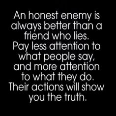 Something to remember... Actions always speak louder than words. True friends show you friendship not tell you they're your friend