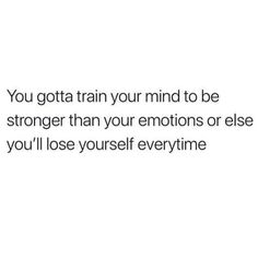 Being stronger than your emotions is a feat that's worth it every time ... you control you .. no one else