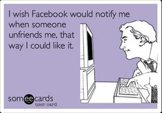 I wish Facebook would notify me when someone unfriends me so I could LIKE IT.