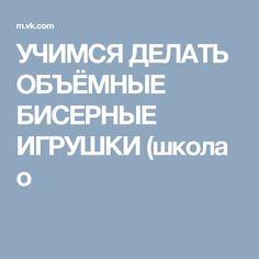 УЧИМСЯ ДЕЛАТЬ ОБЪЁМНЫЕ БИСЕРНЫЕ ИГРУШКИ (школа о