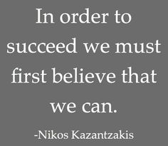 """""""In order to succeed we must first believe that we can."""" - Nikos Kazantzakis"""