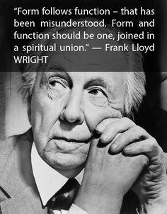 «Form follows function – that has been misunderstood. Form and function should be one, joined in a spiritual union.» — Frank Lloyd WRIGHT