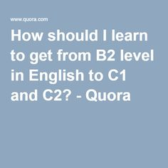 How should I learn to get from B2 level in English to C1 and C2? - Quora