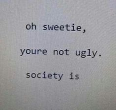 you're not ugly, society is Mood Quotes, True Quotes, Positive Quotes, Happy Words, Wise Words, Message Triste, Vie Motivation, Pretty Quotes, Pretty Words