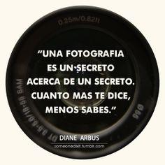 """""""Una fotografía es un secreto acerca de un secreto. Cuanto más te dice, menos sabes."""" Diane Arbus"""
