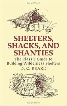 Shelters, Shacks, and Shanties: The Classic Guide to Building Wilderness Shelters (Dover Books on Architecture): D. C. Beard: 9780486437477: Amazon.com: Books