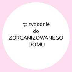 *52 TYGODNIE DO ZORGANIZOWANEGO DOMU* - ZORGANIZOWANA Organize Your Life, Konmari, Diy Cleaners, Life Organization, Time Management, Kids And Parenting, Clean House, Good To Know, Cleaning Hacks