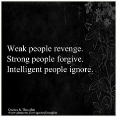 """Weak people revenge. Strong people forgive. Intelligent people ignore."""