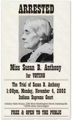 """On November 1, 1872 Susan and 3 sisters persuaded and demanded to be sworn in to vote. Later on November 5, 1872 Susan was able to cast ballots. On ...November 18, 1872 Susan was arrested for unlawfully voting along with more than a dozen other women and the ballot inspectors who registered them to vote. Anthony was ultimately convicted.  """"...women voted, and went home, and the world jogged on as before.""""  The Foundation for Equal Rights www.MyEqualRights.org"""