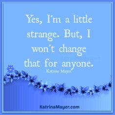 Yes, I'm a little strange. But, I won't change that for anyone. Katrina Mayer