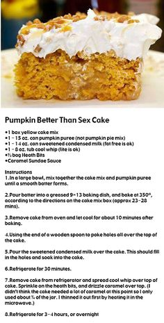 Pumpkin Better-Than-Sex Cake  Oct. 2016 - I made this with spice cake mix and fat-free sweetened condensed milk and Cool Whip Free (to lower calories). And let me tell you, it was A.MA.ZING!