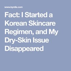 Fact: I Started a Korean Skincare Regimen, and My Dry-Skin Issue Disappeared