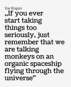 ~~~~~~~~~~~~~~~~~~~~~~~~~~~~If you ever start taking things too seriously, just remember that we are talking monkeys on an organic spaceship flying through the universe - Joe Rogan