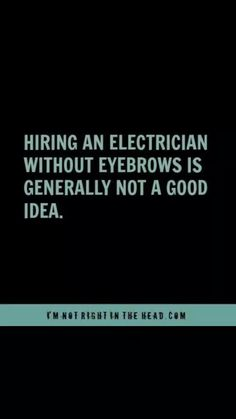 Hiring an electrician without eyebrows not a good idea.
