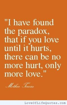 "Mother Teresa - ""I have found the paradox that if you love until it hurts, there can be no more hurt, only more love."" - http://www.loveoflifequotes.com/love/mother-teresa-i-have-found-the-paradox-that-if-you-love-until-it-hurts-there-can-be-no-more-hurt-only-more-love/"