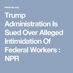 Trump Administration Is Sued Over Alleged Intimidation Of Federal Workers : NPR