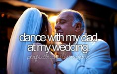 dance with my dad at my wedding.I regret not having a wedding to do this bc no my dad has passed. I Got married at the courthouse.