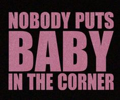 Famous quote from the 1987 Oscar award winning movie Dirty Dancing starring Patrick Swayze & Jennifer Grey.