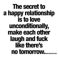 The secret to a happy relationship (or a happy marriage) is to love each other unconditionally, to make each other laugh and smile as much as possible and to fuck like there's no tomorrow