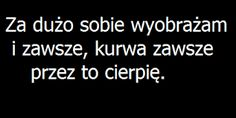 Za dużo sobie wyobrażam, przez to cierpię Happy Quotes, True Quotes, Best Quotes, Motivational Quotes, Sad Texts, Text Memes, Sad Life, Interesting Quotes, Just Friends