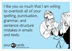 I like you so much that I'm willing to overlook all of your spelling, punctuation, grammar and sentence structure mistakes in emails and texts.